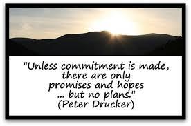 """""""Hasta que se realiza un compromiso,  hay solo promesas y esperanzas...pero no hay Planes."""" Peter Drucker"""