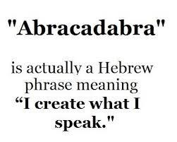 Abracadabra - en Hebreo la frase significa: Yo creo lo que yo digo